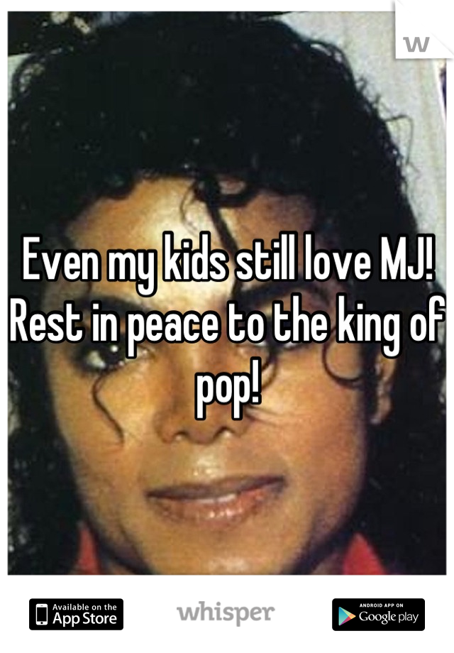 Even my kids still love MJ! Rest in peace to the king of pop!