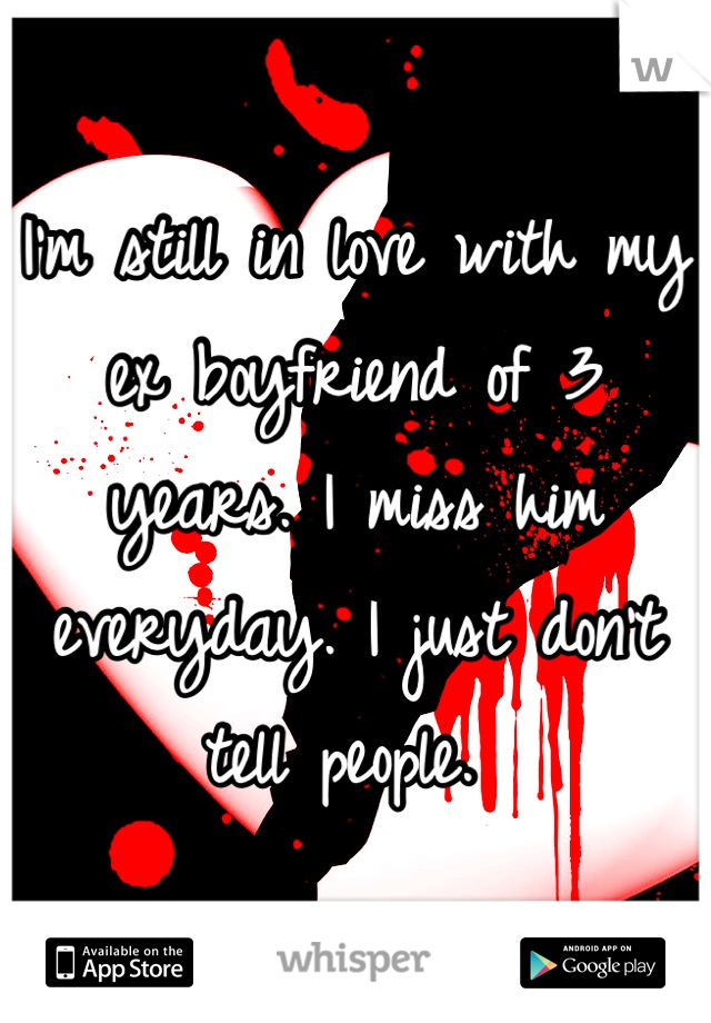 I'm still in love with my ex boyfriend of 3 years. I miss him everyday. I just don't tell people.