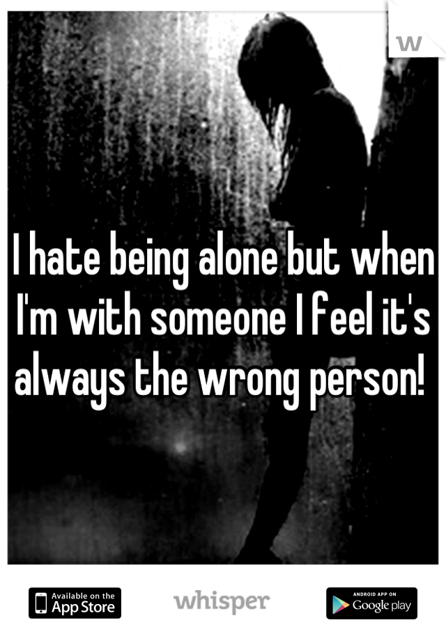 I hate being alone but when I'm with someone I feel it's always the wrong person!