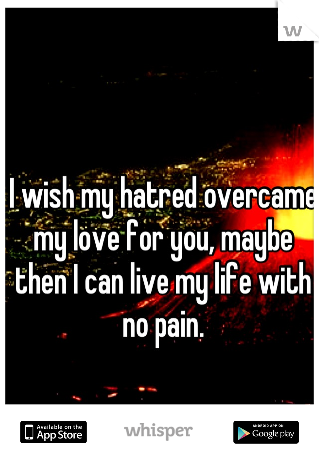 I wish my hatred overcame my love for you, maybe then I can live my life with no pain.