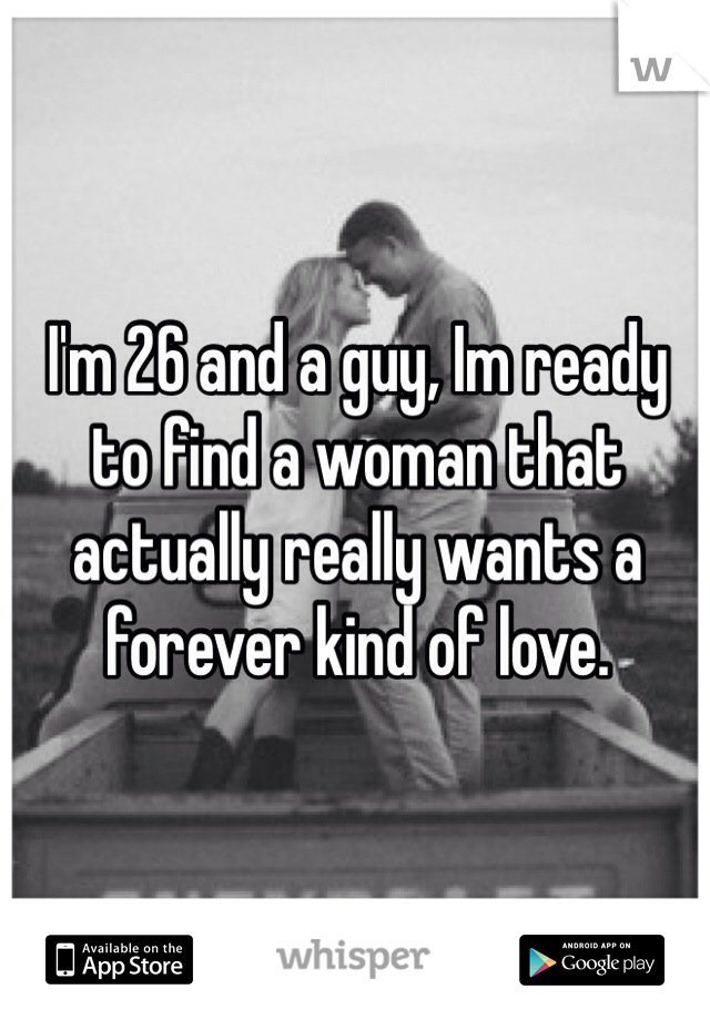 I'm 26 and a guy, Im ready to find a woman that actually really wants a forever kind of love.