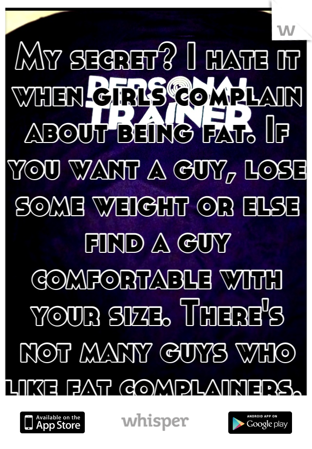 My secret? I hate it when girls complain about being fat. If you want a guy, lose some weight or else find a guy comfortable with your size. There's not many guys who like fat complainers.