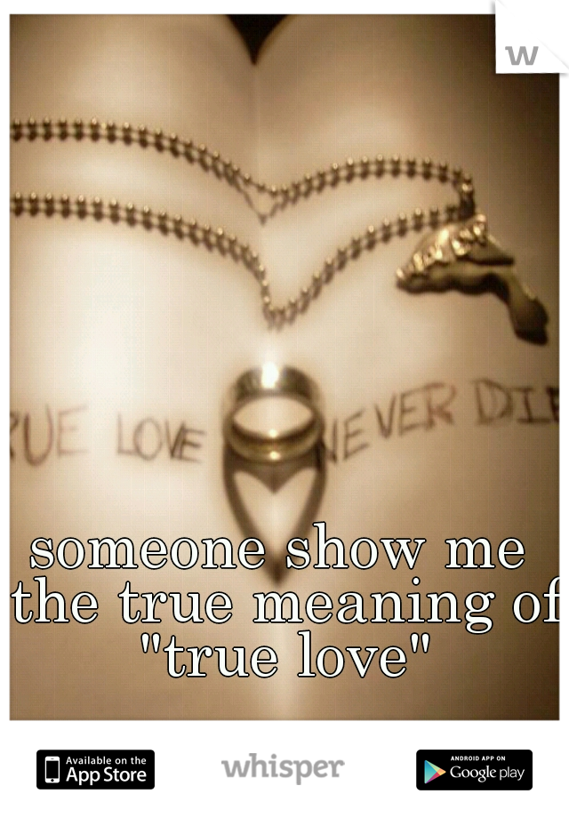 """someone show me the true meaning of """"true love"""""""