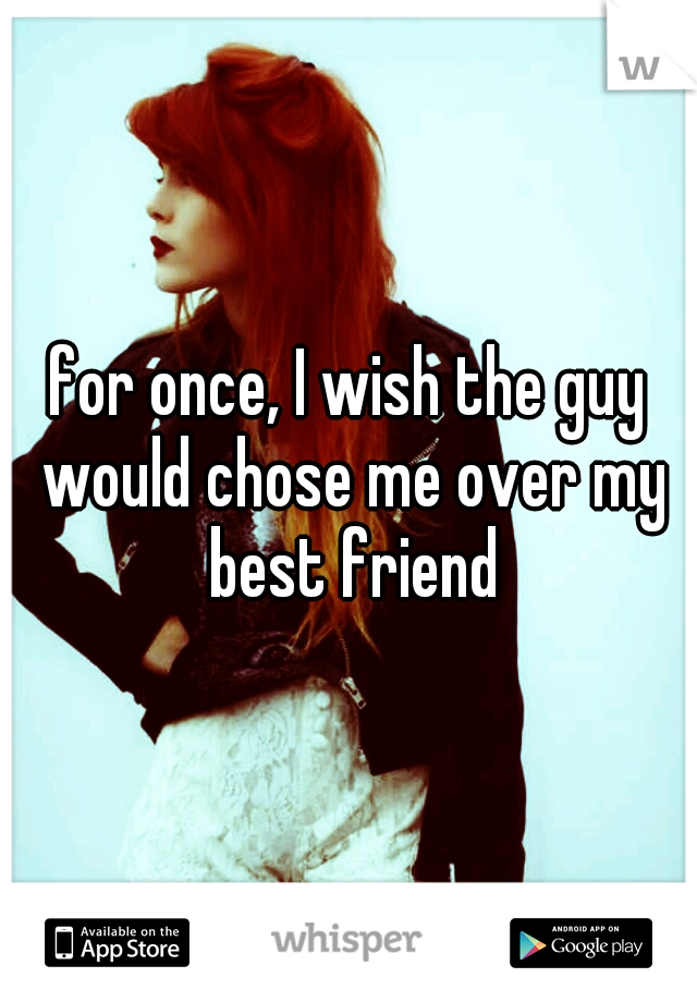 for once, I wish the guy would chose me over my best friend
