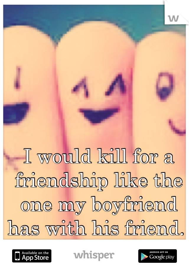 I would kill for a friendship like the one my boyfriend has with his friend.