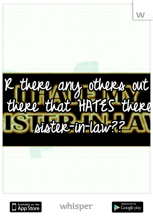 R there any others out there that HATES there sister-in-law??