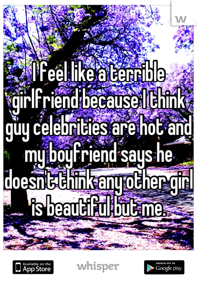 I feel like a terrible girlfriend because I think guy celebrities are hot and my boyfriend says he doesn't think any other girl is beautiful but me.