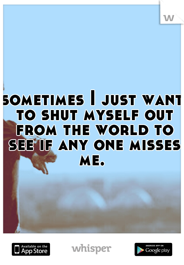 sometimes I just want to shut myself out from the world to see if any one misses me.