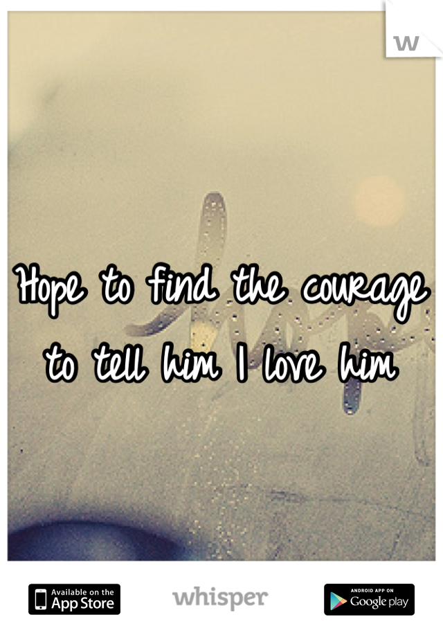 Hope to find the courage to tell him I love him