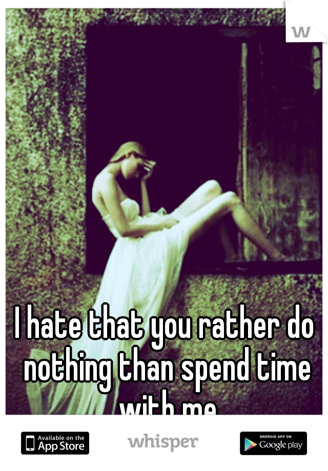 I hate that you rather do nothing than spend time with me