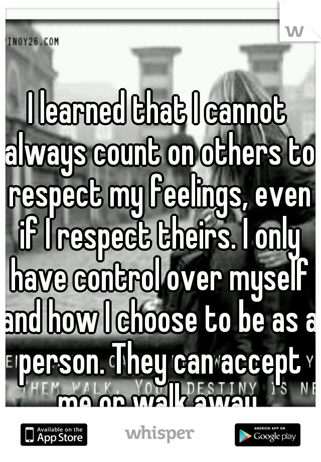 I learned that I cannot always count on others to respect my feelings, even if I respect theirs. I only have control over myself and how I choose to be as a person. They can accept me or walk away.