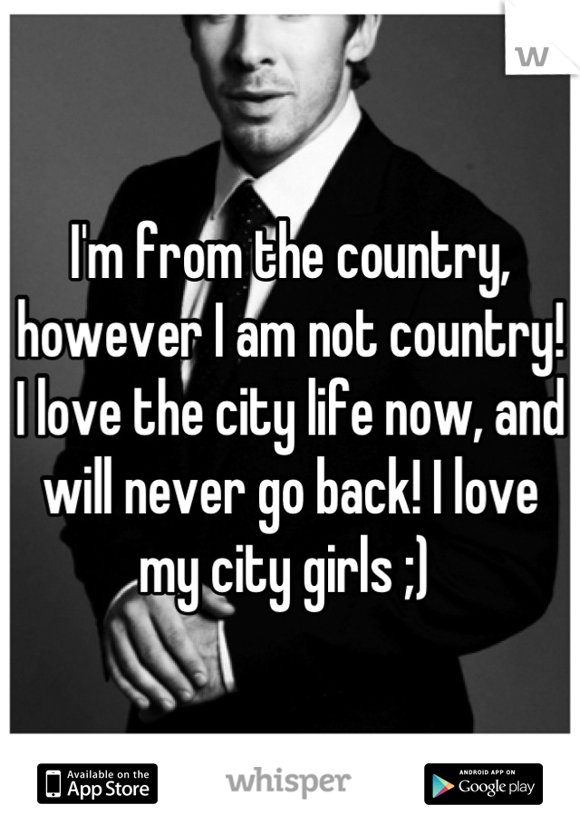 I'm from the country, however I am not country! I love the city life now, and will never go back! I love my city girls ;)