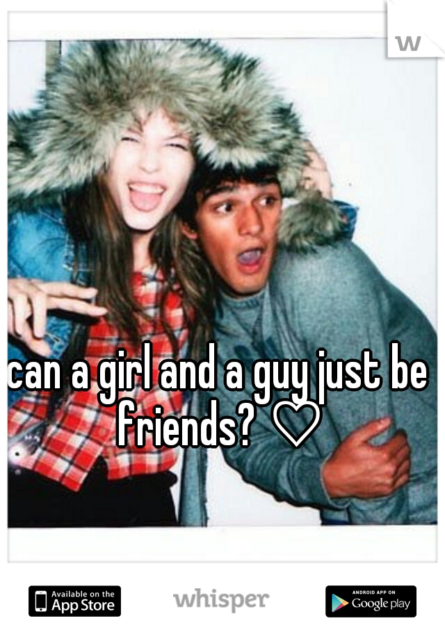 can a girl and a guy just be friends? ♡