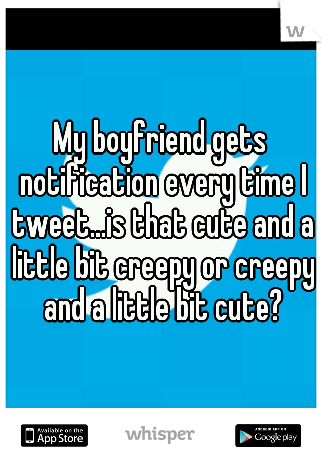 My boyfriend gets notification every time I tweet...is that cute and a little bit creepy or creepy and a little bit cute?
