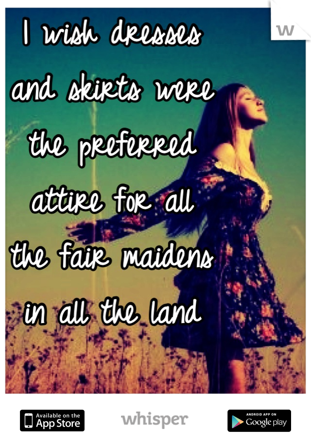 I wish dresses  and skirts were  the preferred  attire for all  the fair maidens  in all the land