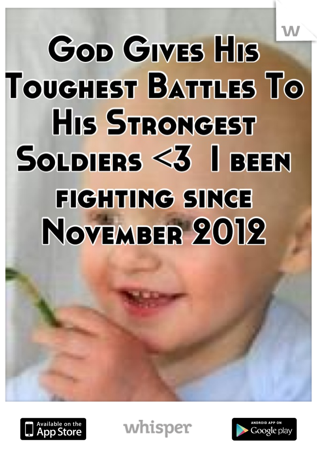 God Gives His Toughest Battles To His Strongest Soldiers <3  I been fighting since November 2012