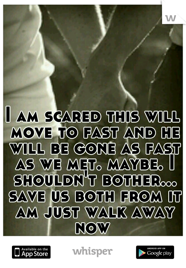 I am scared this will move to fast and he will be gone as fast as we met. maybe. I shouldn't bother... save us both from it am just walk away now