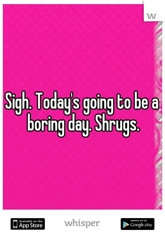 Sigh. Today's going to be a boring day. Shrugs.