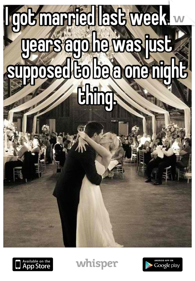 I got married last week... 3 years ago he was just supposed to be a one night thing.