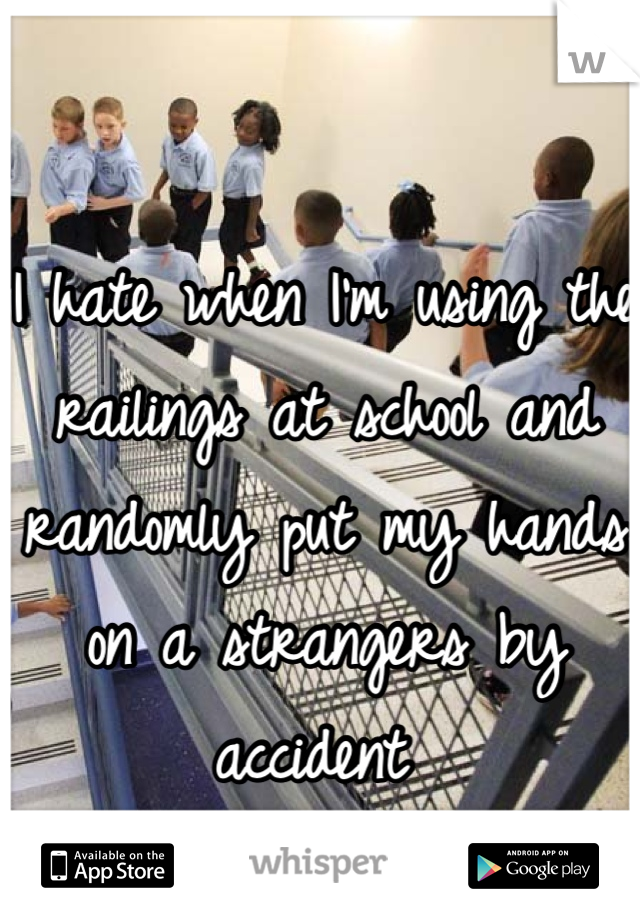 I hate when I'm using the railings at school and randomly put my hands on a strangers by accident