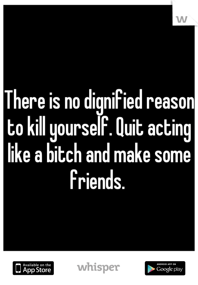 There is no dignified reason to kill yourself. Quit acting like a bitch and make some friends.