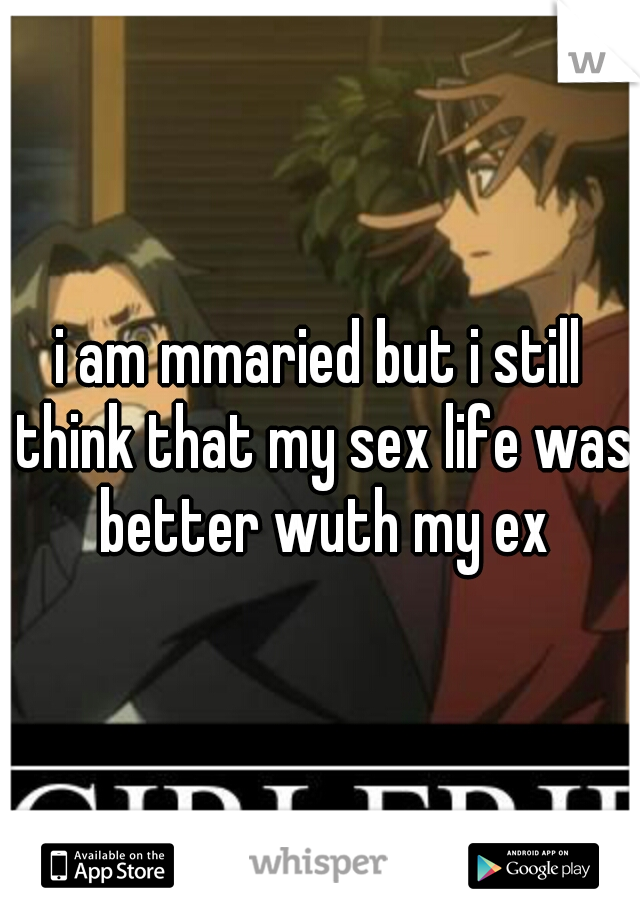 i am mmaried but i still think that my sex life was better wuth my ex