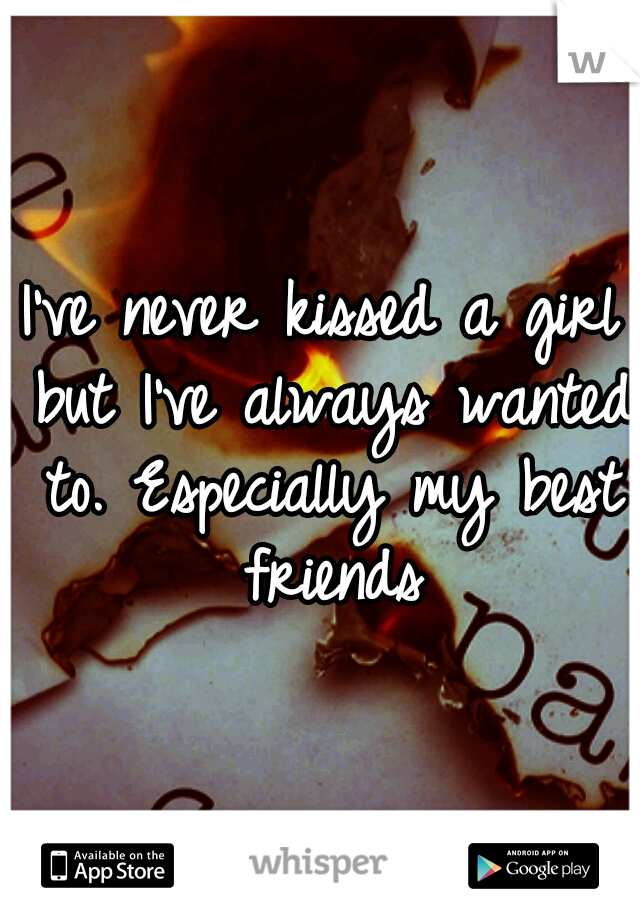 I've never kissed a girl but I've always wanted to. Especially my best friends
