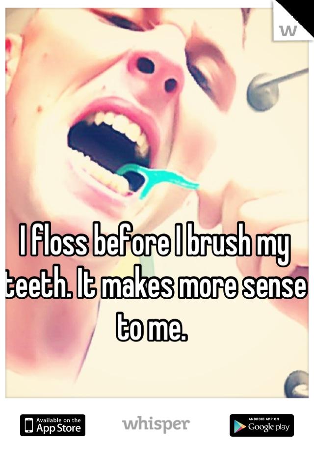 I floss before I brush my teeth. It makes more sense to me.