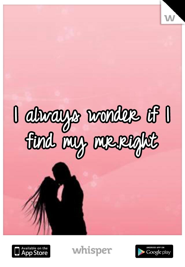 I always wonder if I find my mr.right