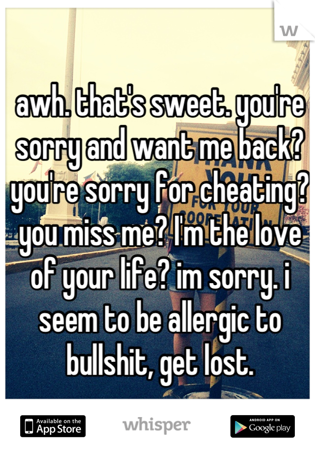 awh. that's sweet. you're sorry and want me back? you're sorry for cheating? you miss me? I'm the love of your life? im sorry. i seem to be allergic to bullshit, get lost.