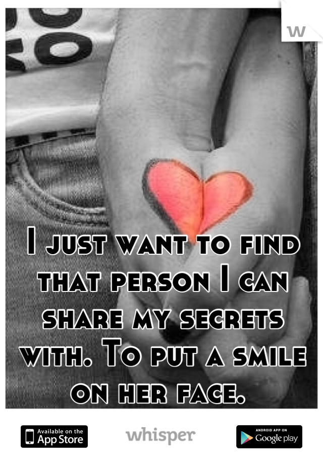 I just want to find that person I can share my secrets with. To put a smile on her face.
