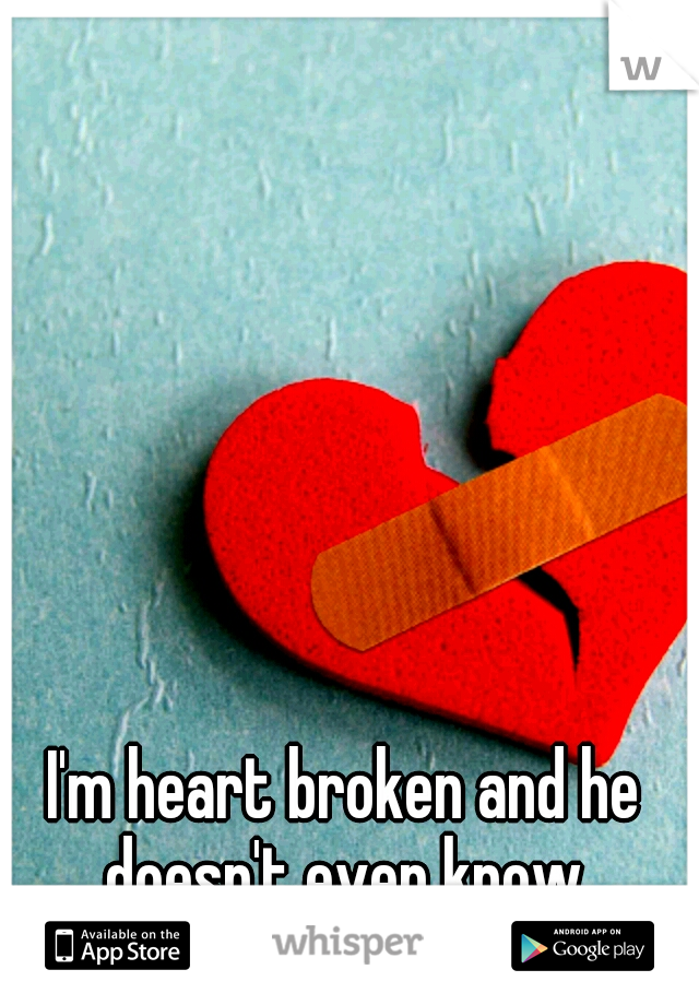 I'm heart broken and he doesn't even know.
