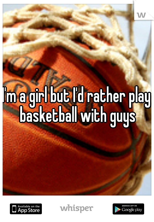 I'm a girl but I'd rather play basketball with guys