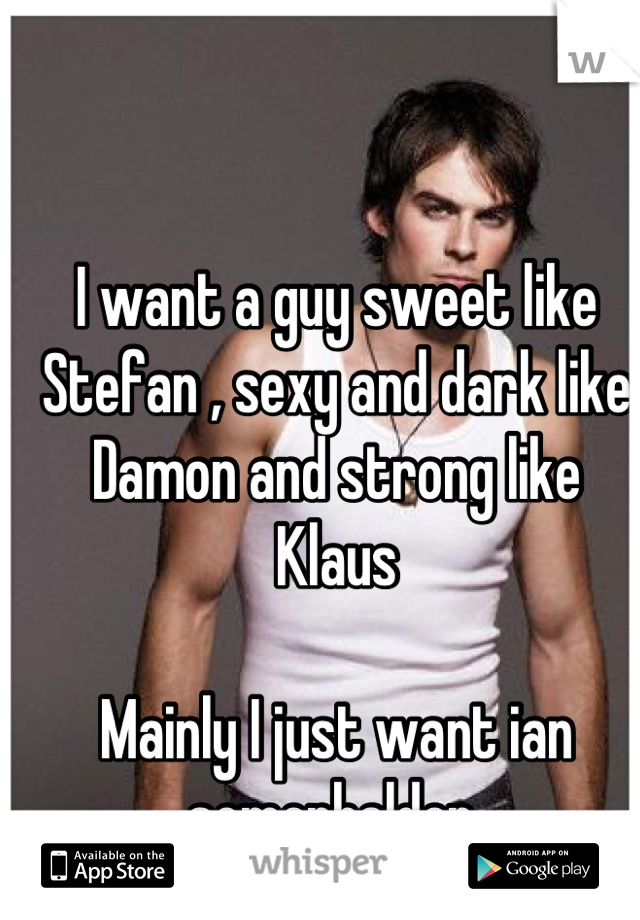 I want a guy sweet like Stefan , sexy and dark like Damon and strong like Klaus   Mainly I just want ian somerhalder