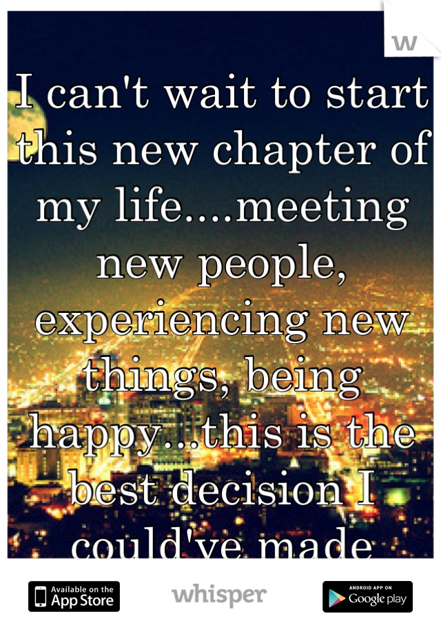 I can't wait to start this new chapter of my life....meeting new people, experiencing new things, being happy...this is the best decision I could've made