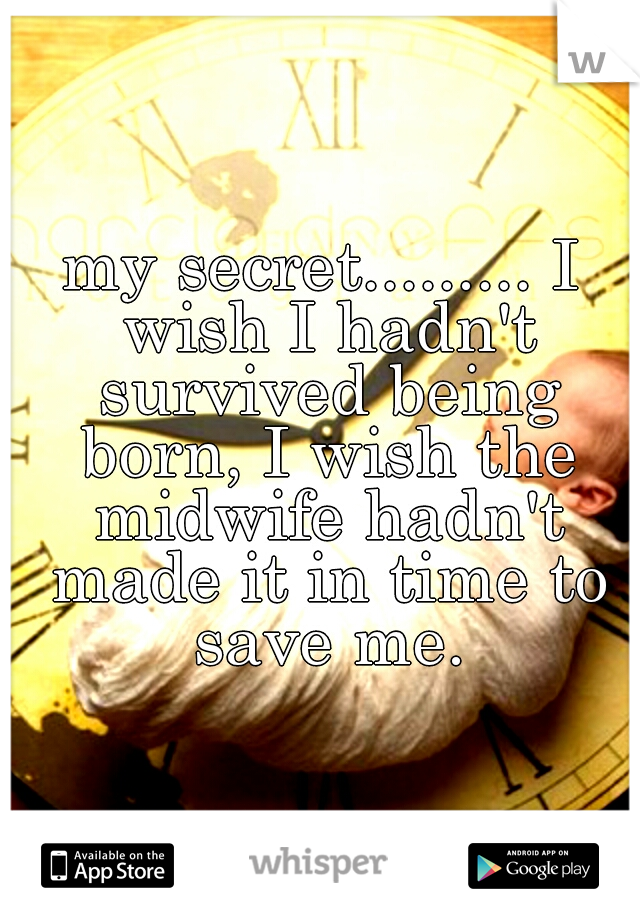 my secret......... I wish I hadn't survived being born, I wish the midwife hadn't made it in time to save me.