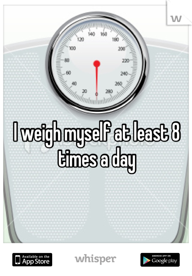 I weigh myself at least 8 times a day