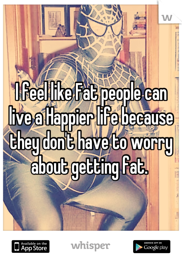 I feel like Fat people can live a Happier life because they don't have to worry about getting fat.