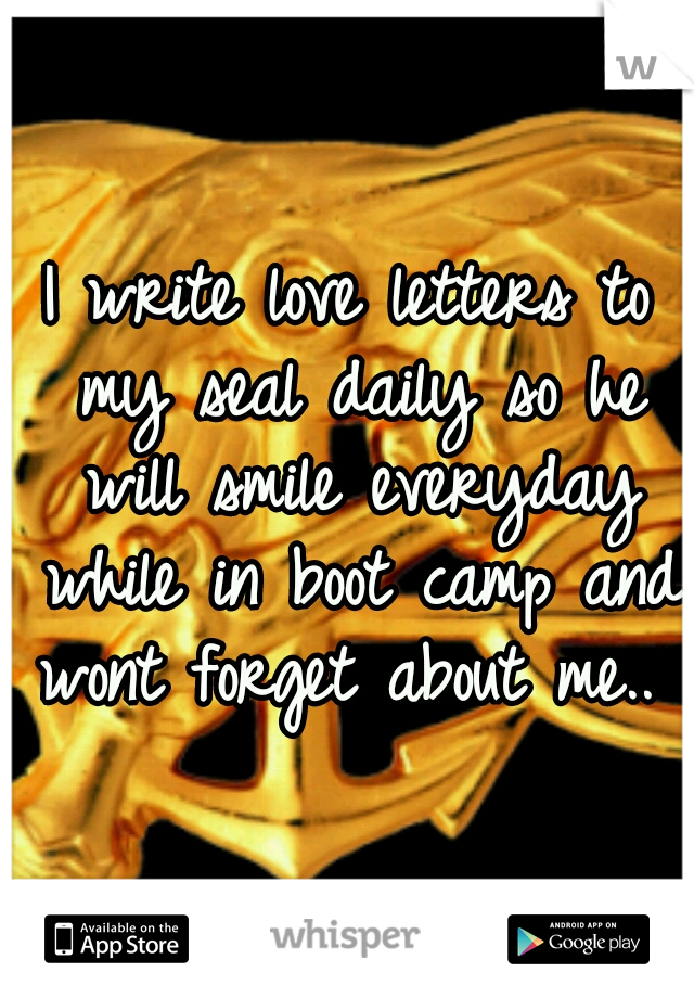 I write love letters to my seal daily so he will smile everyday while in boot camp and wont forget about me..