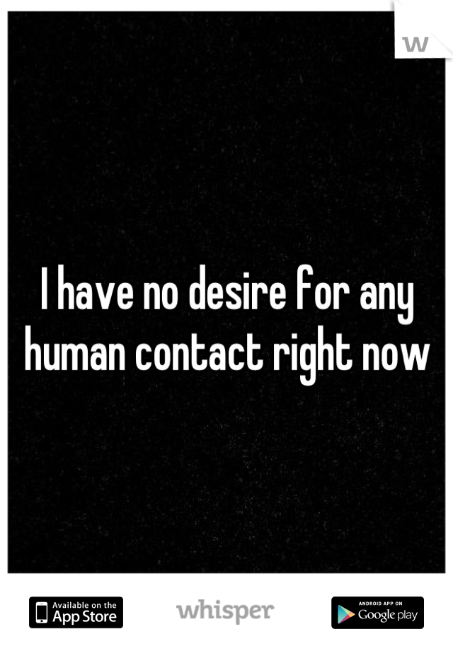I have no desire for any  human contact right now