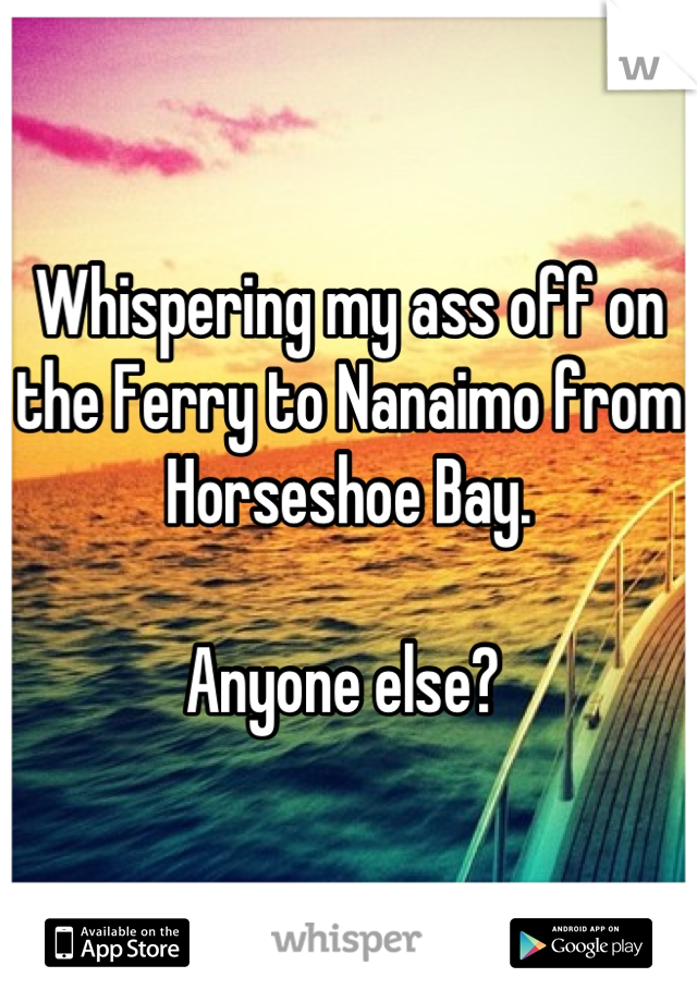Whispering my ass off on the Ferry to Nanaimo from Horseshoe Bay.  Anyone else?