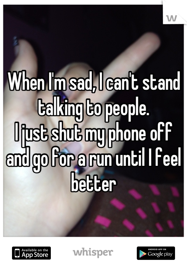When I'm sad, I can't stand talking to people.  I just shut my phone off and go for a run until I feel better