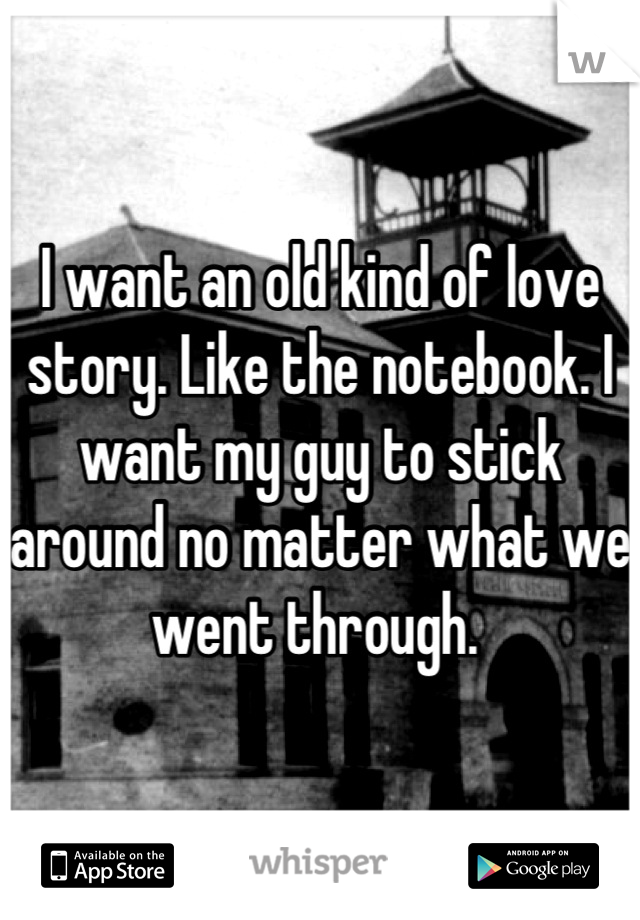 I want an old kind of love story. Like the notebook. I want my guy to stick around no matter what we went through.