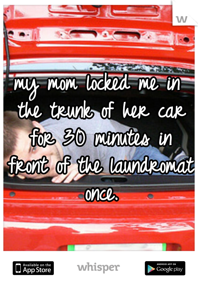 my mom locked me in the trunk of her car for 30 minutes in front of the laundromat once.