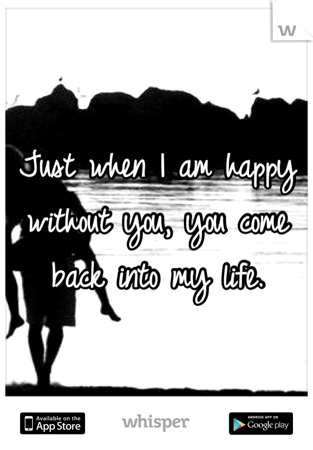 Just when I am happy without you, you come back into my life.