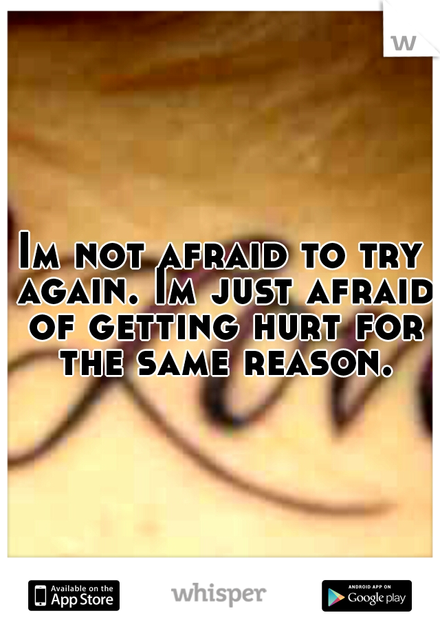 Im not afraid to try again. Im just afraid of getting hurt for the same reason.