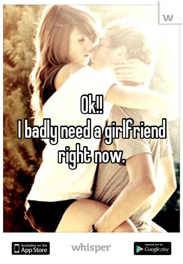 Ok!! I badly need a girlfriend right now.