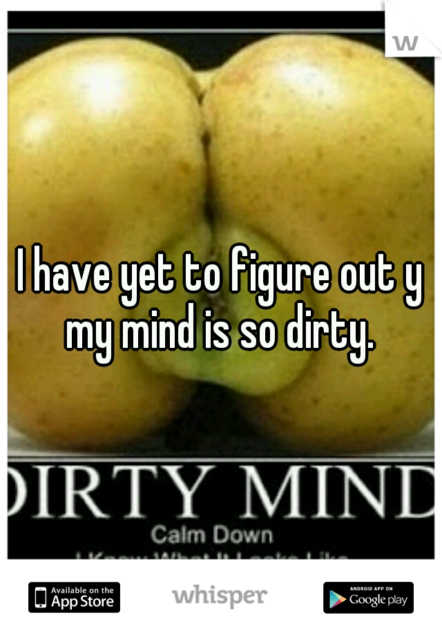 I have yet to figure out y my mind is so dirty.