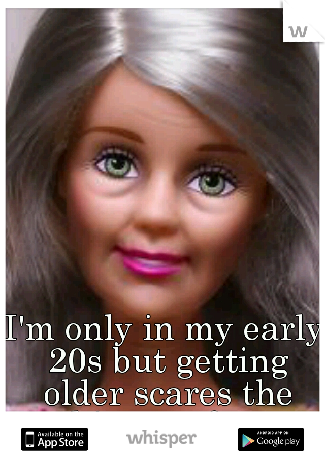 I'm only in my early 20s but getting older scares the shit out of me.