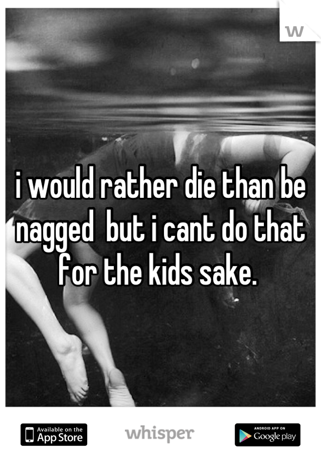 i would rather die than be nagged  but i cant do that for the kids sake.